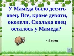 У Мамеда было десять овец. Все, кроме девяти, околели. Сколько овец осталось