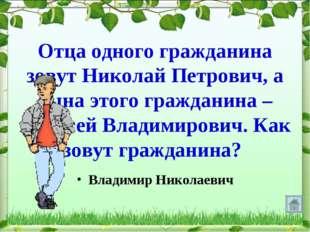 Отца одного гражданина зовут Николай Петрович, а сына этого гражданина – Алек