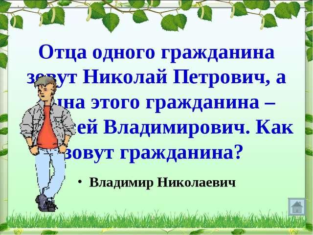 Отца одного гражданина зовут Николай Петрович, а сына этого гражданина – Алек...