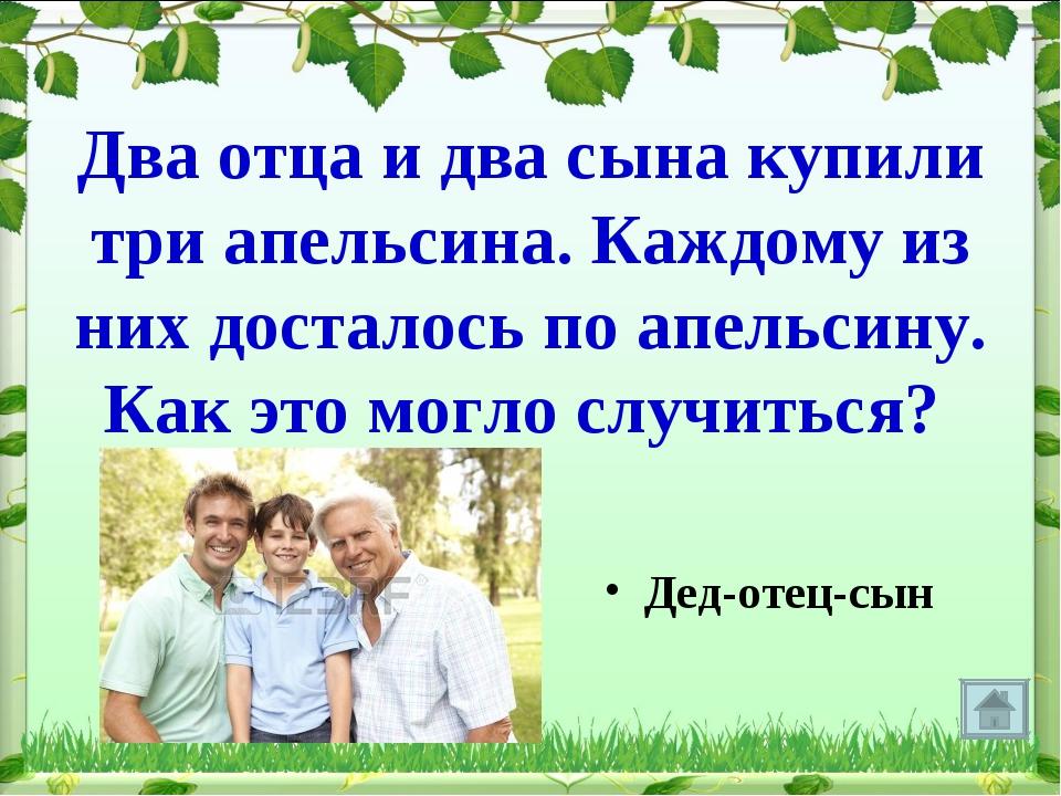 Два отца и два сына купили три апельсина. Каждому из них досталось по апельси...