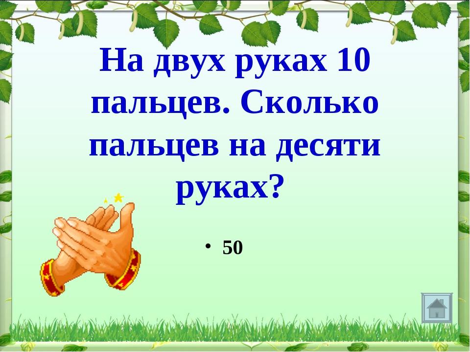 На двух руках 10 пальцев. Сколько пальцев на десяти руках? 50