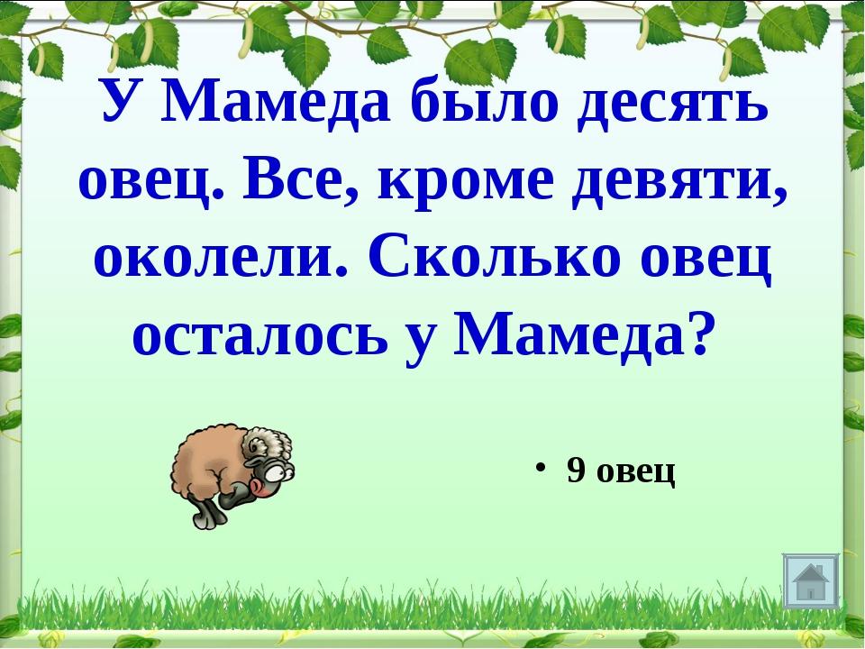 У Мамеда было десять овец. Все, кроме девяти, околели. Сколько овец осталось...