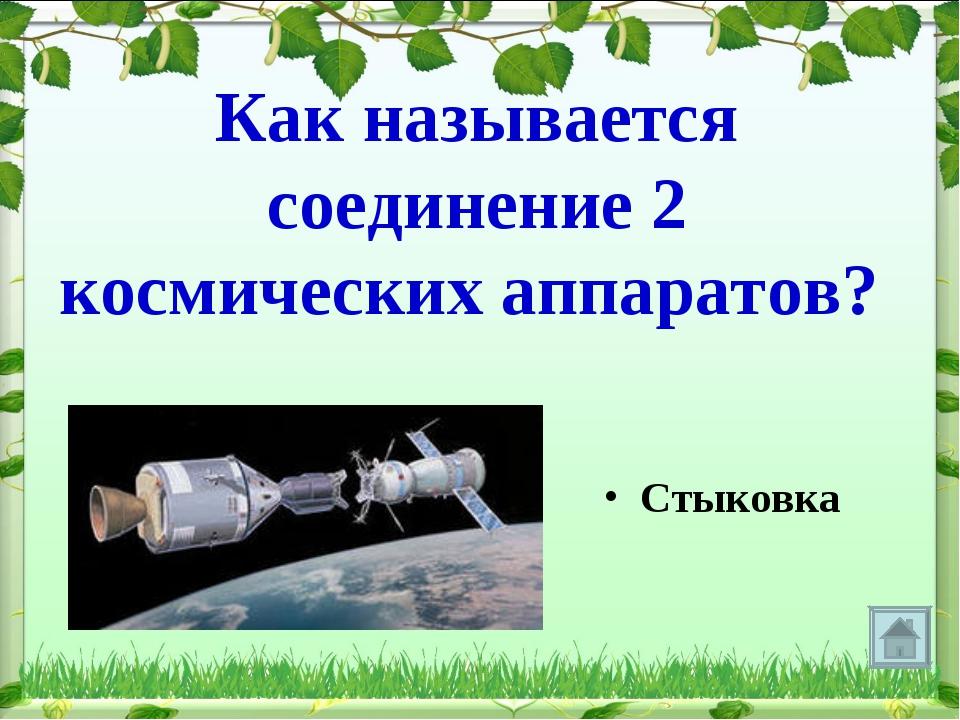Как называется соединение 2 космических аппаратов? Стыковка