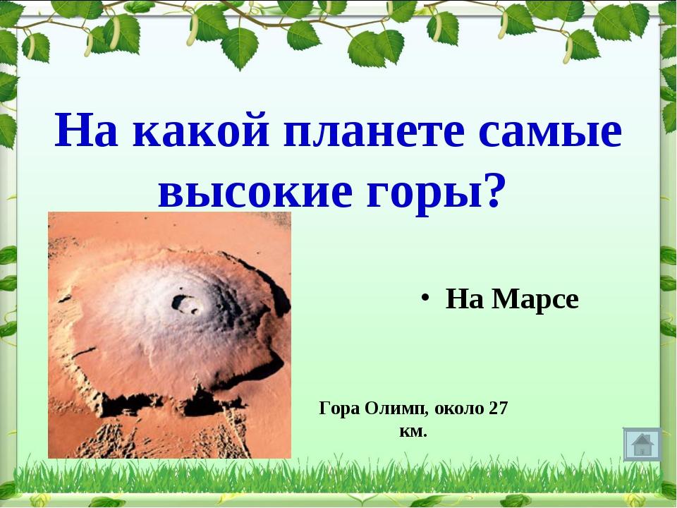 На какой планете самые высокие горы? На Марсе Гора Олимп, около 27 км.
