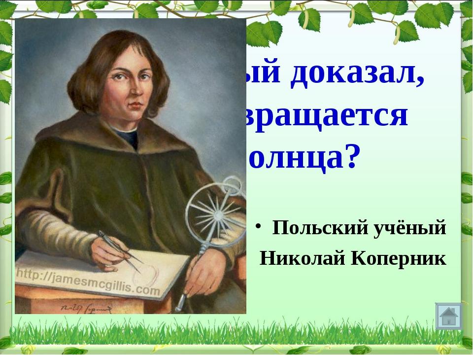 Какой ученый доказал, что Земля вращается вокруг Солнца? Польский учёный Нико...
