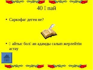40 ұпай Саркофаг деген не? Қайтыс болған адамды салып жерлейтін астау