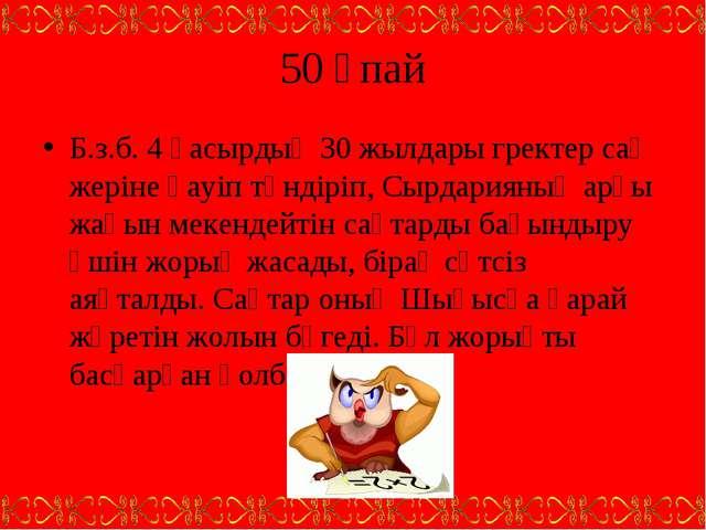 50 ұпай Б.з.б. 4 ғасырдың 30 жылдары гректер сақ жеріне қауіп төндіріп, Сырда...