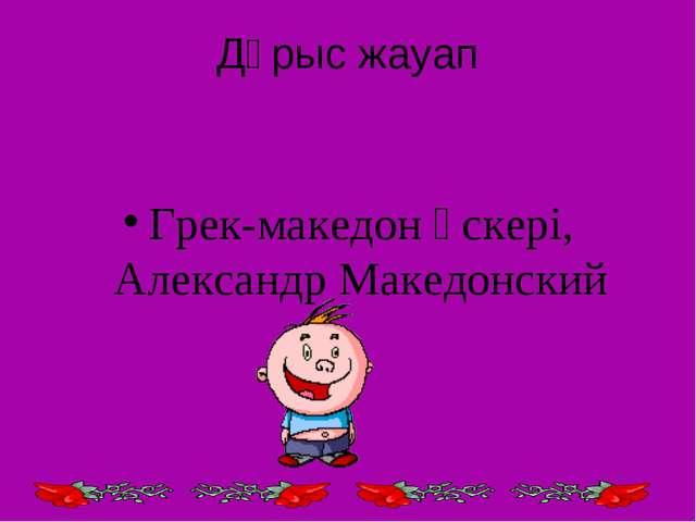 Дұрыс жауап Грек-македон әскері, Александр Македонский