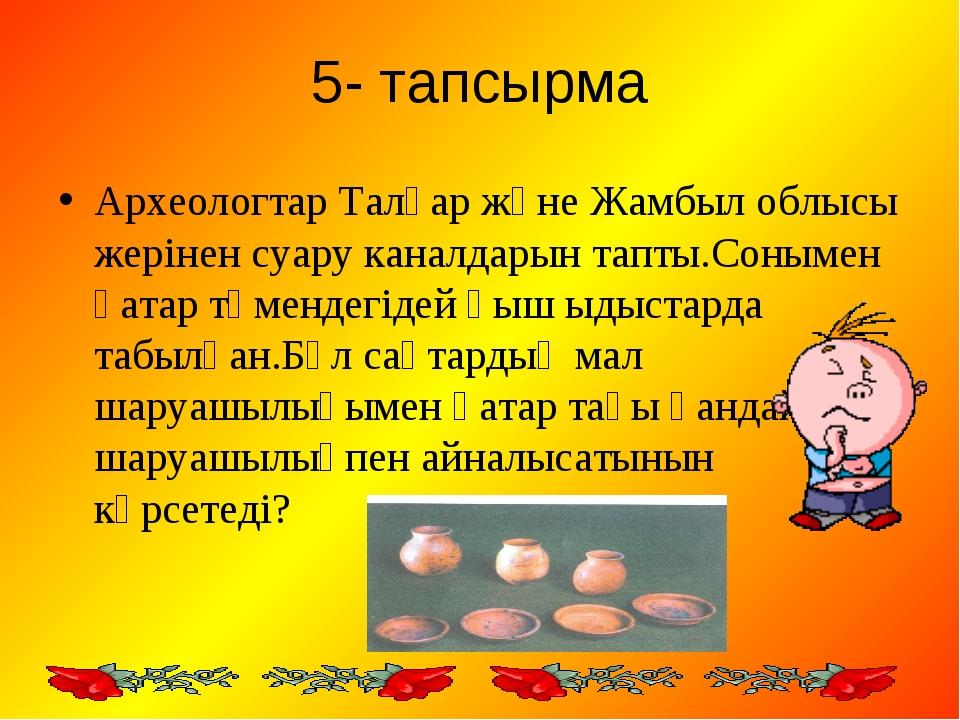 5- тапсырма Археологтар Талғар және Жамбыл облысы жерінен суару каналдарын та...