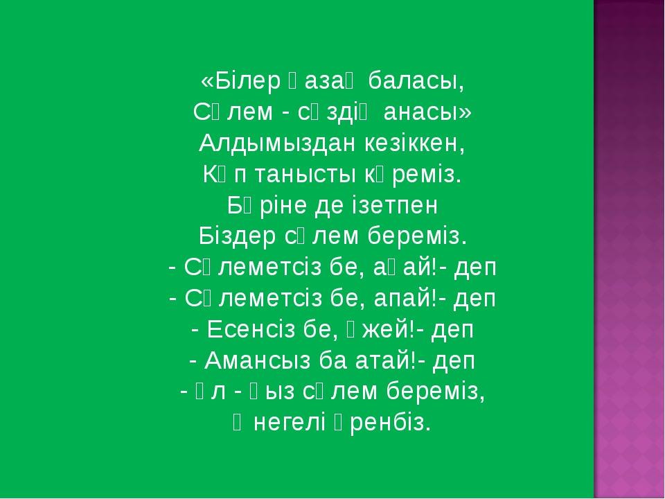 «Білер қазақ баласы, Сәлем - сөздің анасы» Алдымыздан кезіккен, Көп танысты...