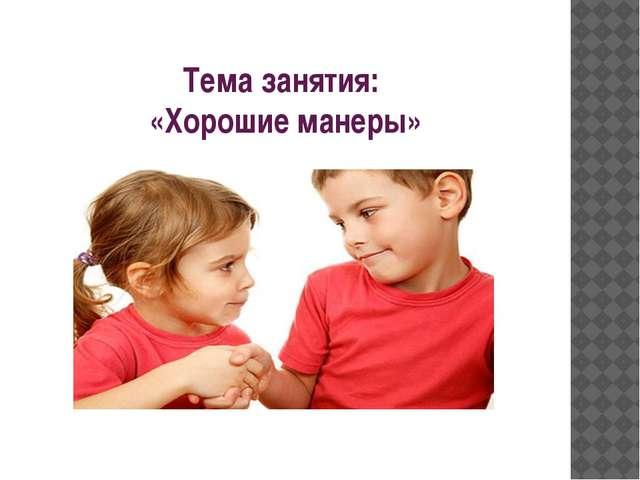 Тема занятия: «Хорошие манеры»