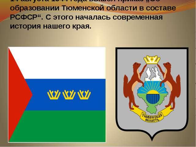 """14 августа 1944 года вышел приказ """"Об образовании Тюменской области в состав..."""