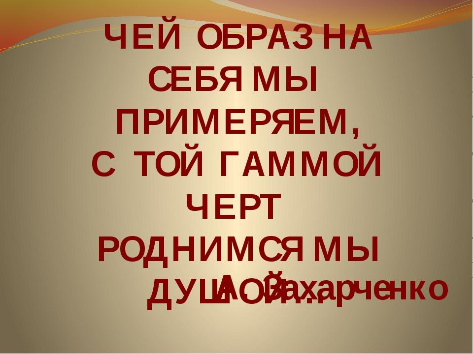 ЧЕЙ ОБРАЗ НА СЕБЯ МЫ ПРИМЕРЯЕМ, С ТОЙ ГАММОЙ ЧЕРТ РОДНИМСЯ МЫ ДУШОЙ… А. Захар...