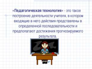 «Педагогическая технология» - это такое построение деятельности учителя, в ко