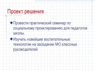 Проект решения Провести практический семинар по социальному проектированию дл