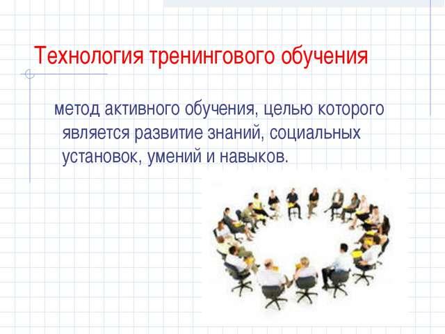 Технология тренингового обучения метод активного обучения, целью которого явл...