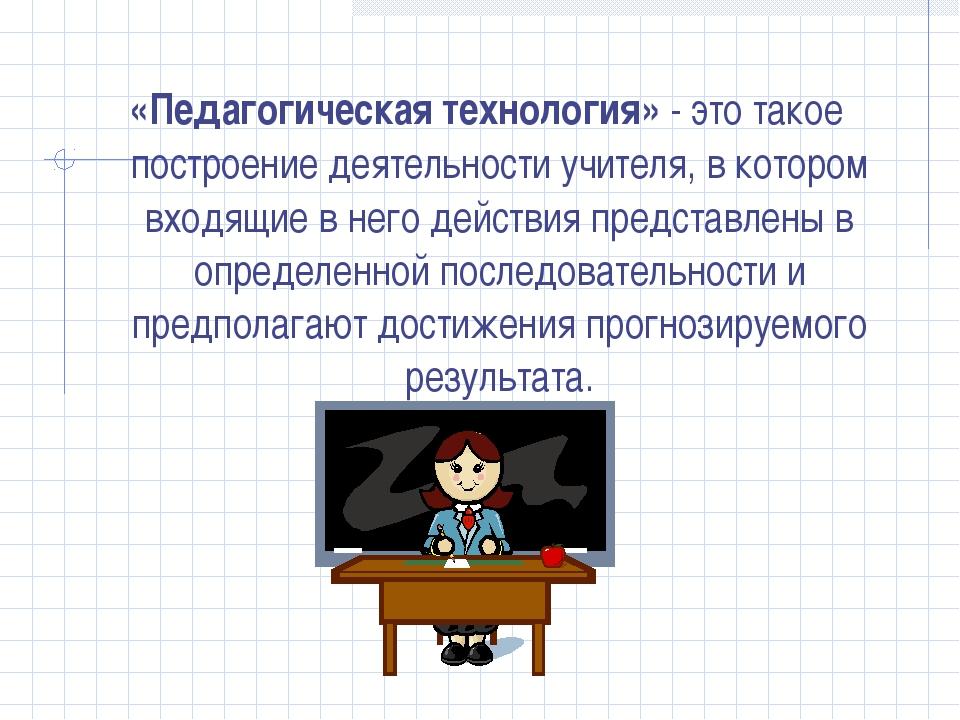 «Педагогическая технология» - это такое построение деятельности учителя, в ко...