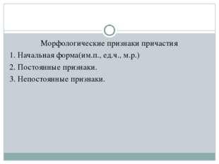 Морфологические признаки причастия 1. Начальная форма(им.п., ед.ч., м.р.) 2.