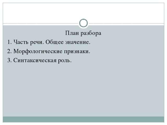 План разбора 1. Часть речи. Общее значение. 2. Морфологические признаки. 3. С...