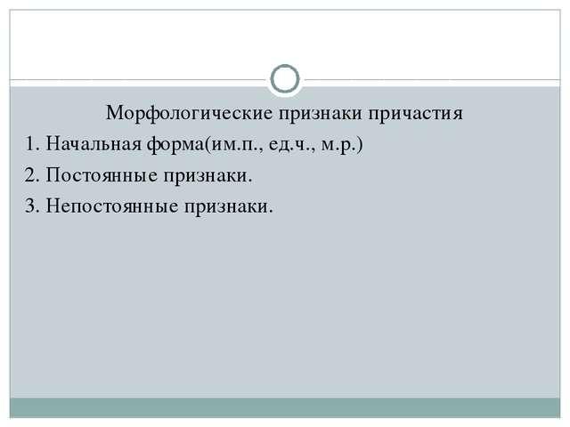 Морфологические признаки причастия 1. Начальная форма(им.п., ед.ч., м.р.) 2....