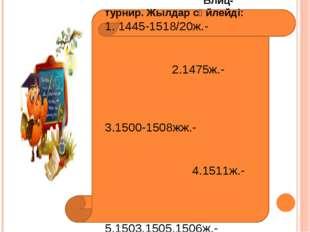 Бекіту тапсырмалары: Блиц-турнир. Жылдар сөйлейді: 1. 1445-1518/20ж.- 2.1475