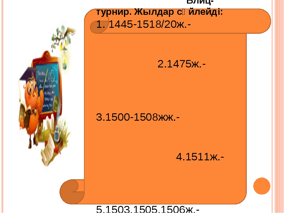 Бекіту тапсырмалары: Блиц-турнир. Жылдар сөйлейді: 1. 1445-1518/20ж.- 2.1475...