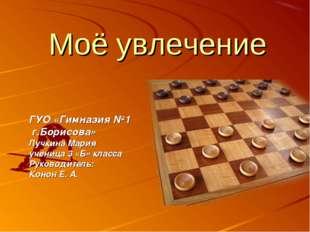 Моё увлечение ГУО «Гимназия №1 г.Борисова» Лучкина Мария ученица 3 «Б» класса