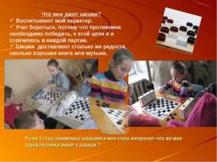 Что мне дают шашки? Воспитывают мой характер. Учат бороться, потому что проти