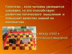 Гипотеза: - если человек увлекается шашками, то это способствует развитию лог