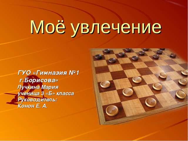 Моё увлечение ГУО «Гимназия №1 г.Борисова» Лучкина Мария ученица 3 «Б» класса...