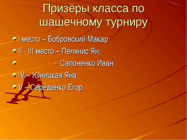 Призёры класса по шашечному турниру I место – Бобровский Макар II - III место...