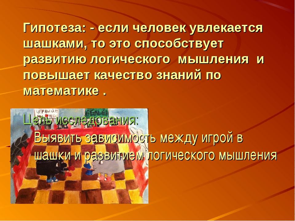 Гипотеза: - если человек увлекается шашками, то это способствует развитию лог...
