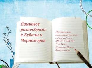 Языковое разнообразие Кубани и Черноморья Презентацию выполнила учитель кубан