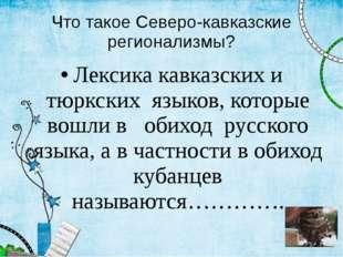 Что такое Северо-кавказские регионализмы? Лексика кавказских и тюркских языко