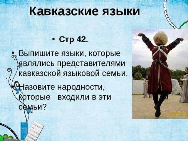 Кавказские языки Стр 42. Выпишите языки, которые являлись представителями кав...