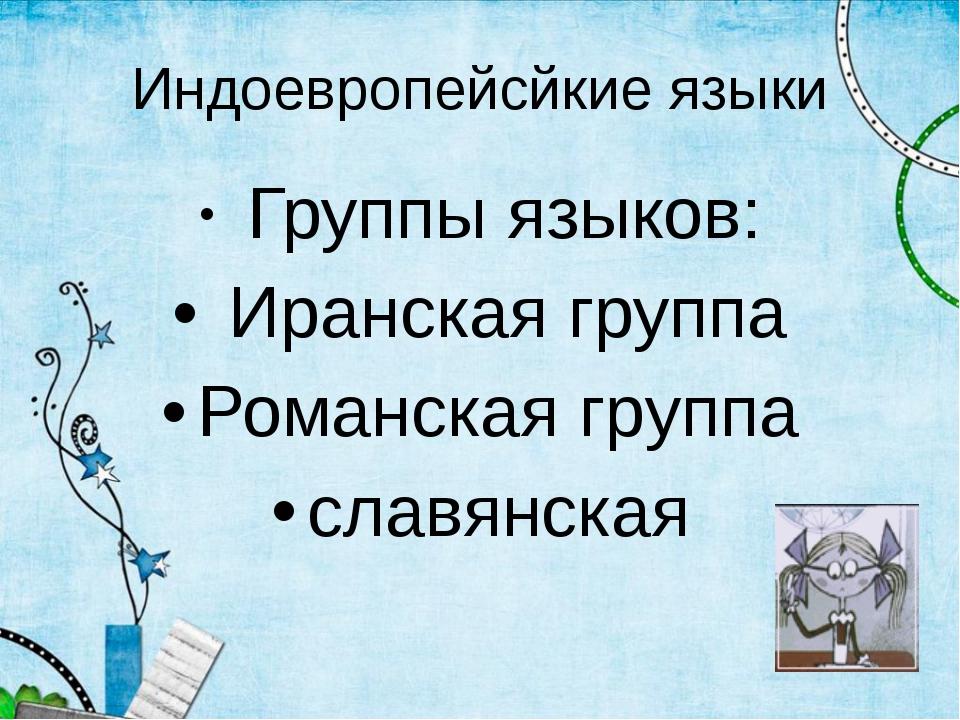 Индоевропейсйкие языки Группы языков: Иранская группа Романская группа славян...