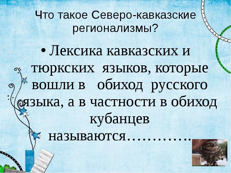 Что такое Северо-кавказские регионализмы? Лексика кавказских и тюркских языко...