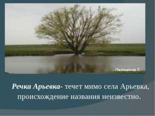 Речка Арьевка- течет мимо села Арьевка, происхождение названия неизвестно. П