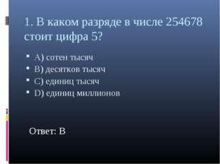 1. В каком разряде в числе 254678 стоит цифра 5? А) сотен тысяч В) десятков т