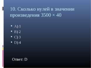 10. Сколько нулей в значении произведения 3500 × 40 А) 1 В) 2 С) 3 D) 4 Ответ