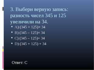 3. Выбери верную запись: разность чисел 345 и 125 увеличили на 34. А) (345 +