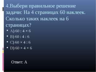 4.Выбери правильное решение задачи: На 4 страницах 60 наклеек. Сколько таких