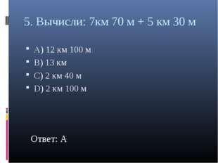 5. Вычисли: 7км 70 м + 5 км 30 м А) 12 км 100 м В) 13 км С) 2 км 40 м D) 2 км