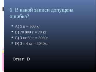 6. В какой записи допущена ошибка? А) 5 ц = 500 кг В) 70 000 г = 70 кг С) 3 к