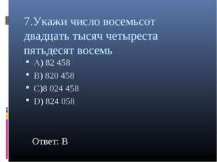 7.Укажи число восемьсот двадцать тысяч четыреста пятьдесят восемь А) 82 458 В