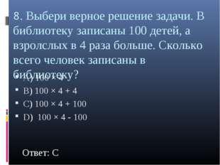 8. Выбери верное решение задачи. В библиотеку записаны 100 детей, а взролслых