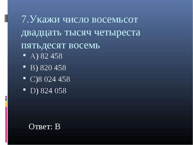 7.Укажи число восемьсот двадцать тысяч четыреста пятьдесят восемь А) 82 458 В...