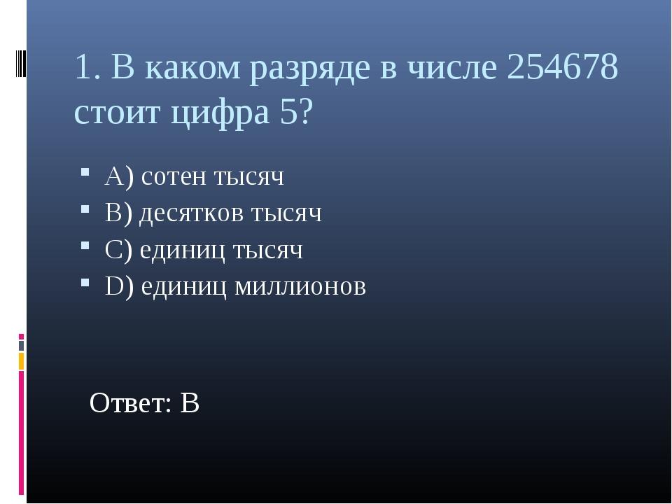 1. В каком разряде в числе 254678 стоит цифра 5? А) сотен тысяч В) десятков т...
