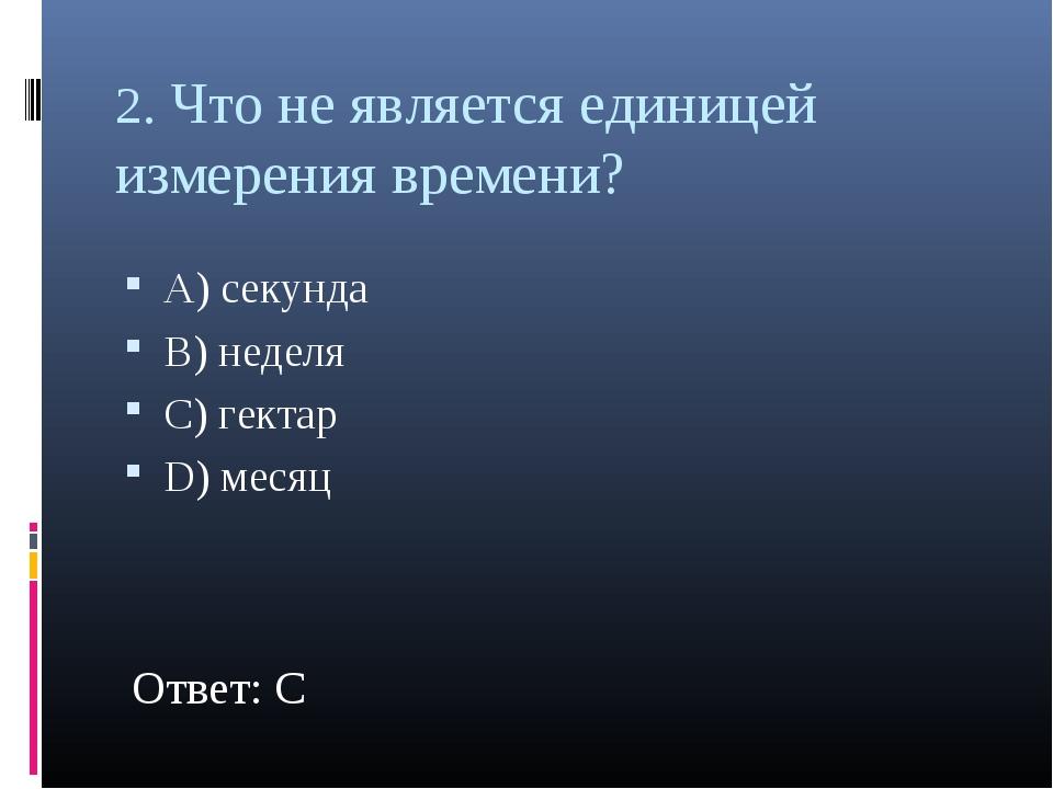 2. Что не является единицей измерения времени? А) секунда В) неделя С) гектар...
