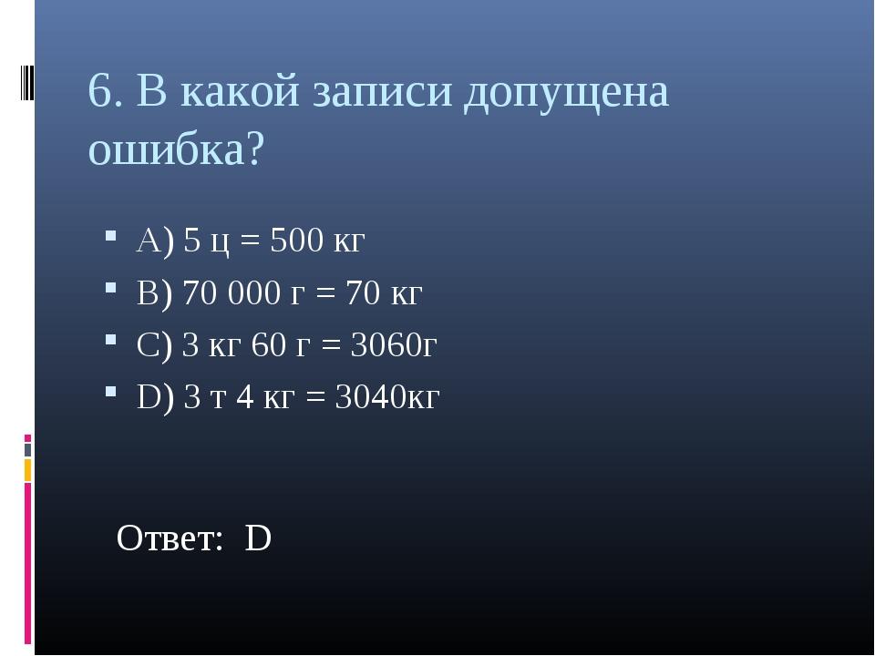 6. В какой записи допущена ошибка? А) 5 ц = 500 кг В) 70 000 г = 70 кг С) 3 к...
